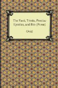The Fasti, Tristia, Pontiac Epistles, and Ibis (Prose)