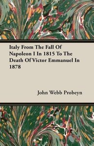 Italy From The Fall Of Napoleon I In 1815 To The Death Of Victor