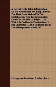 A Narrative By John Ashburnham Of His Attendance On King Charles