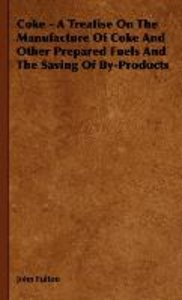Coke - A Treatise On The Manufacture Of Coke And Other Prepared