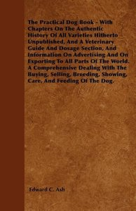 The Practical Dog Book - With Chapters On The Authentic History