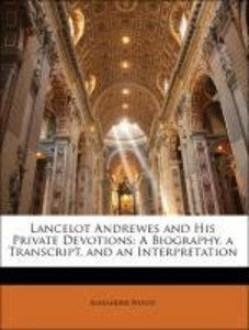 Lancelot Andrewes and His Private Devotions: A Biography, a Tran