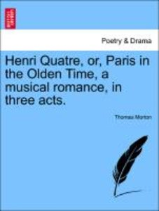 Henri Quatre, or, Paris in the Olden Time, a musical romance, in