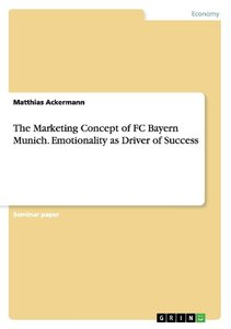The Marketing Concept of FC Bayern Munich. Emotionality as Drive