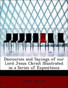 Discourses and Sayings of our Lord Jesus Christ Illustrated in a