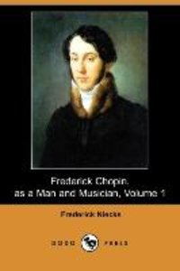 Frederick Chopin, as a Man and Musician, Volume 1 (Dodo Press)
