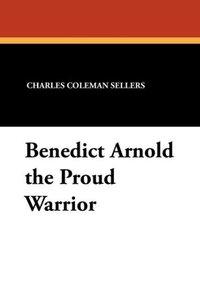 Benedict Arnold the Proud Warrior