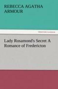 Lady Rosamond's Secret A Romance of Fredericton