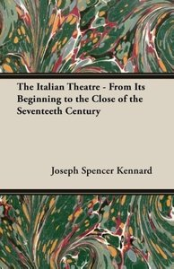 The Italian Theatre - From Its Beginning to the Close of the Sev