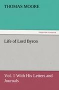 Life of Lord Byron, Vol. 1 With His Letters and Journals
