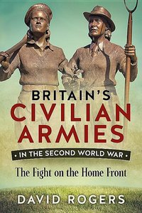 Britain\'s Civilian Armies in World War II