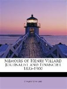 Memoirs of Henry Villard Journalist and Financier 1835-1900