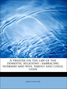 A treatise on the law of the domestic relations : embracing husb
