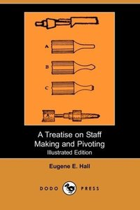 A Treatise on Staff Making and Pivoting (Illustrated Edition) (D