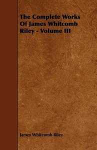 The Complete Works of James Whitcomb Riley - Volume III