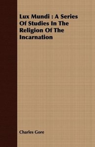 Lux Mundi: A Series of Studies in the Religion of the Incarnatio