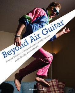 Beyond Air Guitar: A Rough Guide for Students in Art, Design and