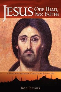 Jesus: One Man, Two Faiths: A Dialogue Between Christians and Mu