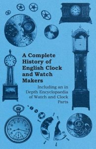 A Complete History of English Clock and Watch Makers - Including