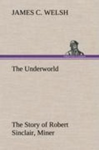 The Underworld The Story of Robert Sinclair, Miner