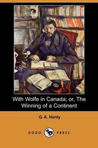 With Wolfe in Canada; Or, the Winning of a Continent (Dodo Press
