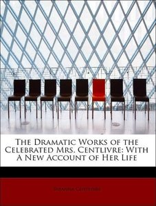 The Dramatic Works of the Celebrated Mrs. Centlivre: With A New