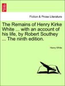 The Remains of Henry Kirke White ... with an account of his life