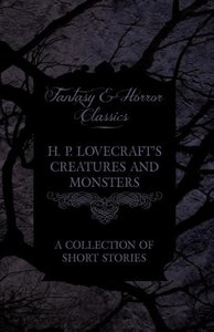 H. P. Lovecraft's Creatures and Monsters - A Collection of Short