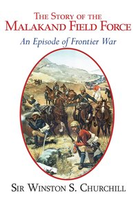 The Story of the Malakand Field Force - An Episode of the Fronti