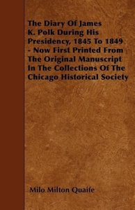 The Diary Of James K. Polk During His Presidency, 1845 To 1849 -