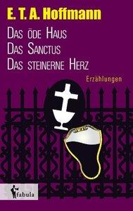 Erzählungen: Das öde Haus, Das Sanctus, Das steinerne Herz