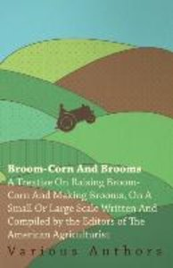 Broom-Corn and Brooms - A Treatise on Raising Broom-Corn and Mak