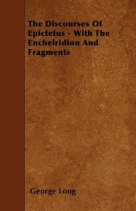 The Discourses Of Epictetus - With The Encheiridion And Fragment