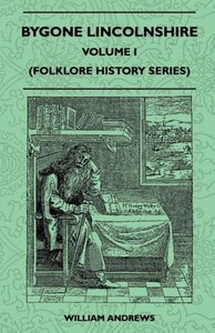 Bygone Lincolnshire - Volume I (Folklore History Series)