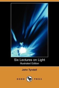 Six Lectures on Light (Illustrated Edition) (Dodo Press)