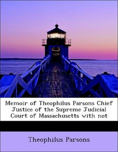 Memoir of Theophilus Parsons Chief Justice of the Supreme Judici