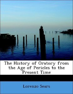 The History of Oratory from the Age of Pericles to the Present T