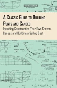 A Classic Guide to Building Punts and Canoes - Including Constru