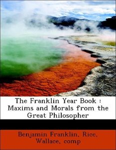 The Franklin Year Book : Maxims and Morals from the Great Philos