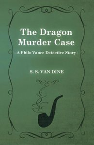 The Dragon Murder Case (a Philo Vance Detective Story)
