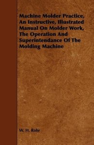 Machine Molder Practice, An Instructive, Illustrated Manual On M