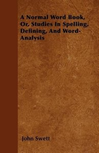 A Normal Word Book, Or, Studies In Spelling, Defining, And Word-