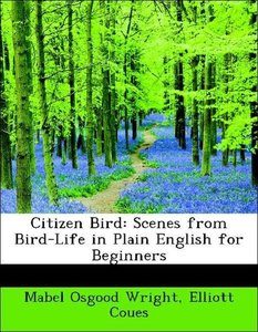 Citizen Bird: Scenes from Bird-Life in Plain English for Beginne