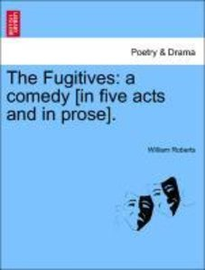 The Fugitives: a comedy [in five acts and in prose].