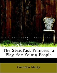 The Steadfast Princess; a Play for Young People