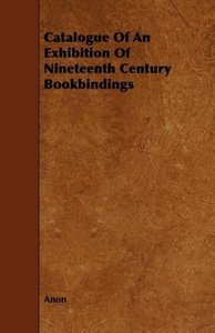 Catalogue Of An Exhibition Of Nineteenth Century Bookbindings