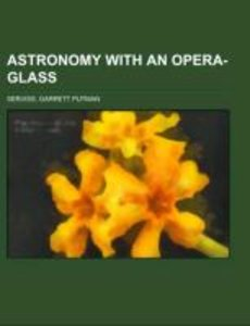 Astronomy with an Opera-glass; a popular introduction to the stu