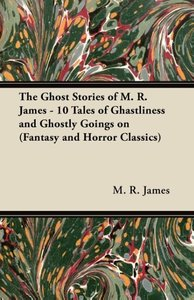 The Ghost Stories of M. R. James - 10 Tales of Ghastliness and G