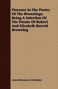 Florence In The Poetry Of The Brownings; Being A Selection Of Th