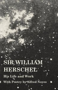 Sir William Herschel - His Life and Work - With Poetry by Alfred